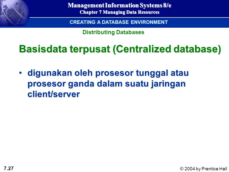 7.27 © 2004 by Prentice Hall Management Information Systems 8/e Chapter 7 Managing Data Resources Basisdata terpusat (Centralized database) digunakan