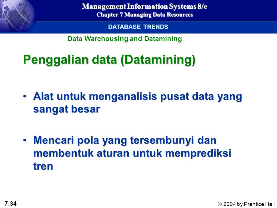 7.34 © 2004 by Prentice Hall Management Information Systems 8/e Chapter 7 Managing Data Resources Penggalian data (Datamining) Alat untuk menganalisis