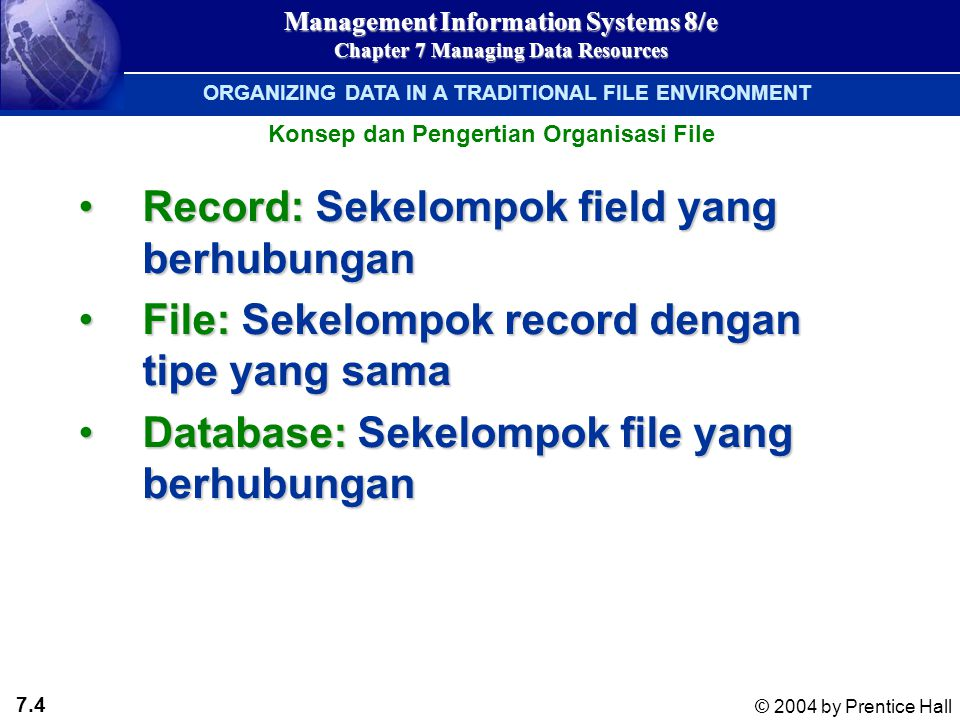 7.4 © 2004 by Prentice Hall Management Information Systems 8/e Chapter 7 Managing Data Resources Record: Sekelompok field yang berhubunganRecord: Seke