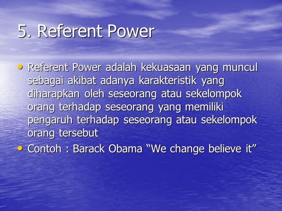 5. Referent Power Referent Power adalah kekuasaan yang muncul sebagai akibat adanya karakteristik yang diharapkan oleh seseorang atau sekelompok orang