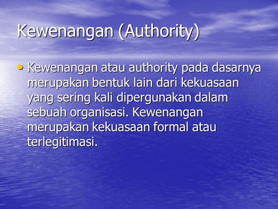 Kewenangan (Authority) Kewenangan atau authority pada dasarnya merupakan bentuk lain dari kekuasaan yang sering kali dipergunakan dalam sebuah organis