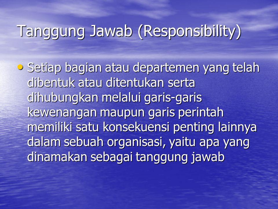 Tanggung Jawab (Responsibility) Setiap bagian atau departemen yang telah dibentuk atau ditentukan serta dihubungkan melalui garis-garis kewenangan mau