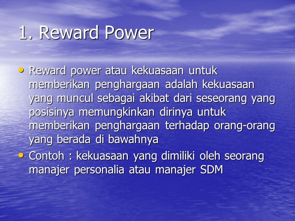 1. Reward Power Reward power atau kekuasaan untuk memberikan penghargaan adalah kekuasaan yang muncul sebagai akibat dari seseorang yang posisinya mem
