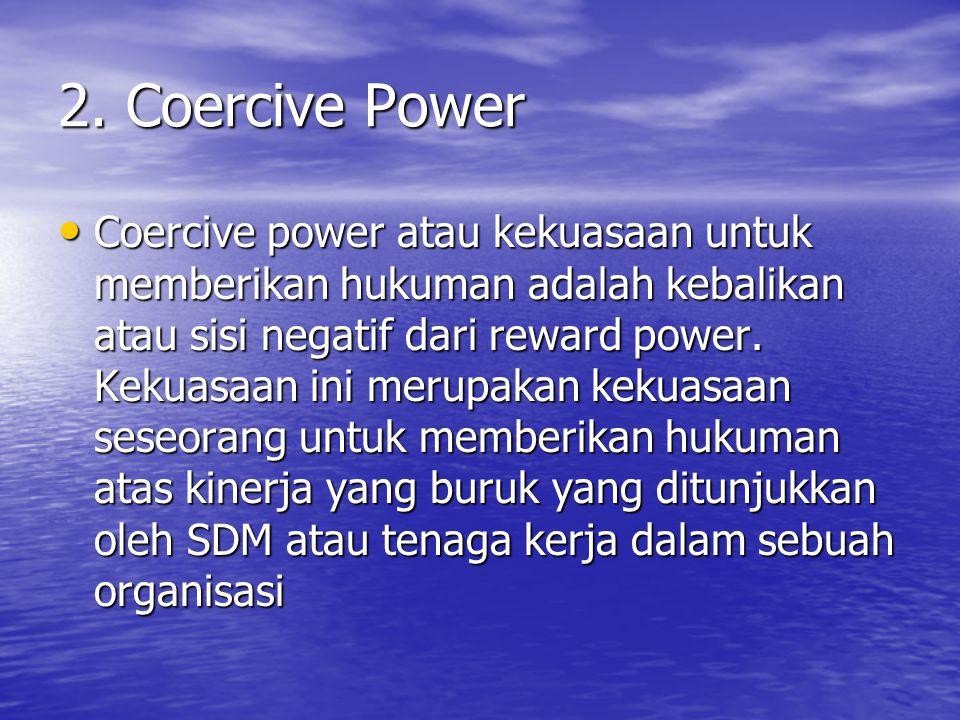 2. Coercive Power Coercive power atau kekuasaan untuk memberikan hukuman adalah kebalikan atau sisi negatif dari reward power. Kekuasaan ini merupakan