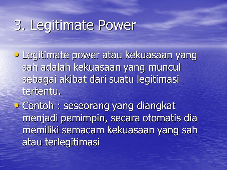 3. Legitimate Power Legitimate power atau kekuasaan yang sah adalah kekuasaan yang muncul sebagai akibat dari suatu legitimasi tertentu. Legitimate po