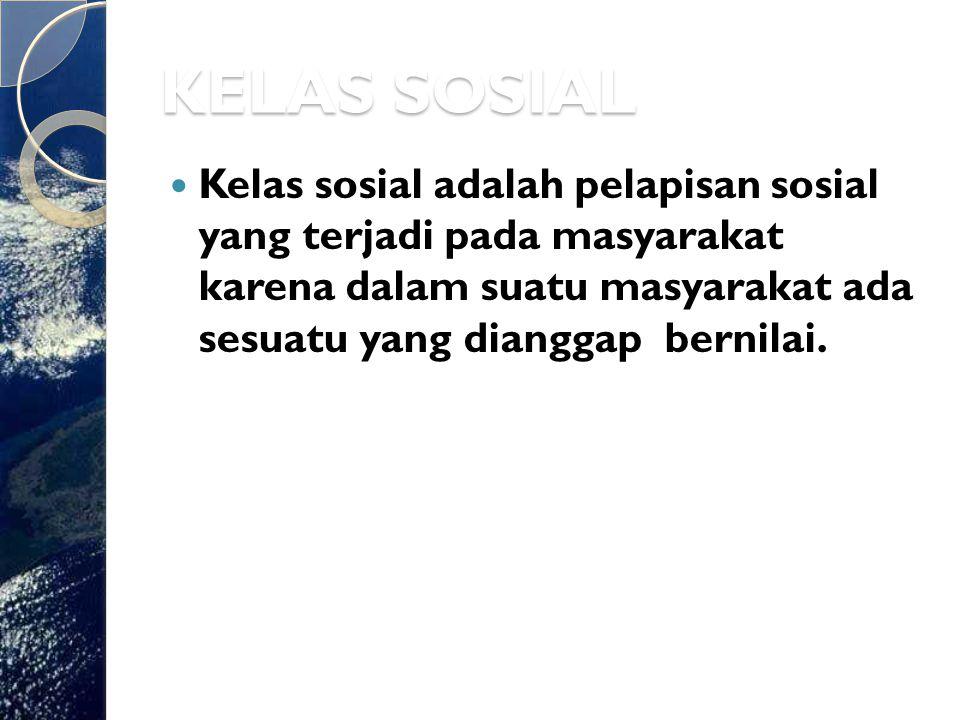 KELAS SOSIAL Kelas sosial adalah pelapisan sosial yang terjadi pada masyarakat karena dalam suatu masyarakat ada sesuatu yang dianggap bernilai.