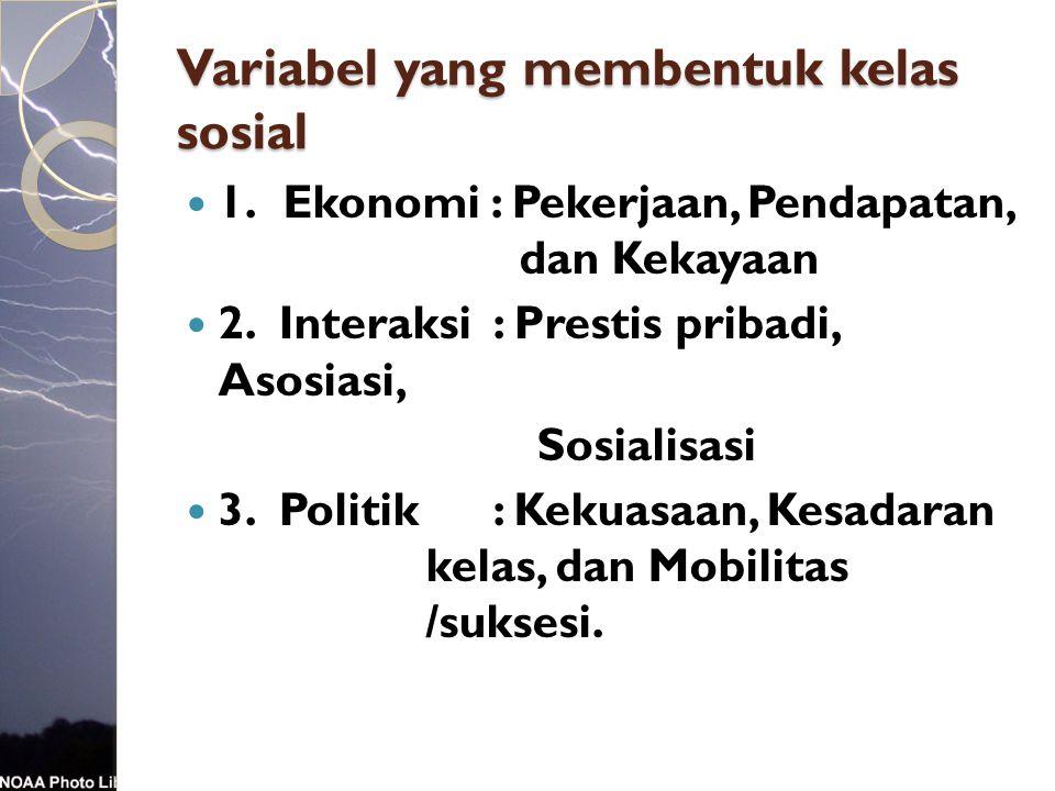 Variabel yang membentuk kelas sosial 1. Ekonomi : Pekerjaan, Pendapatan, dan Kekayaan 2. Interaksi: Prestis pribadi, Asosiasi, Sosialisasi 3. Politik: