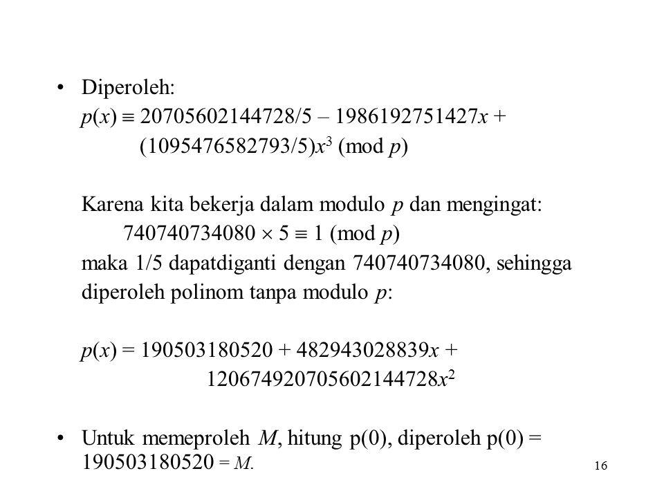16 Diperoleh: p(x)  20705602144728/5 – 1986192751427x + (1095476582793/5)x 3 (mod p) Karena kita bekerja dalam modulo p dan mengingat: 740740734080  5  1 (mod p) maka 1/5 dapatdiganti dengan 740740734080, sehingga diperoleh polinom tanpa modulo p: p(x) = 190503180520 + 482943028839x + 120674920705602144728x 2 Untuk memeproleh M, hitung p(0), diperoleh p(0) = 190503180520 = M.