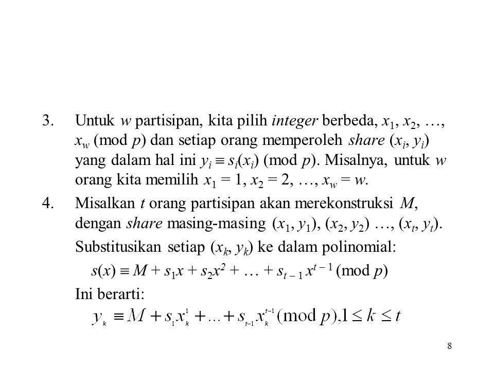 8 3.Untuk w partisipan, kita pilih integer berbeda, x 1, x 2, …, x w (mod p) dan setiap orang memperoleh share (x i, y i ) yang dalam hal ini y i  s i (x i ) (mod p).