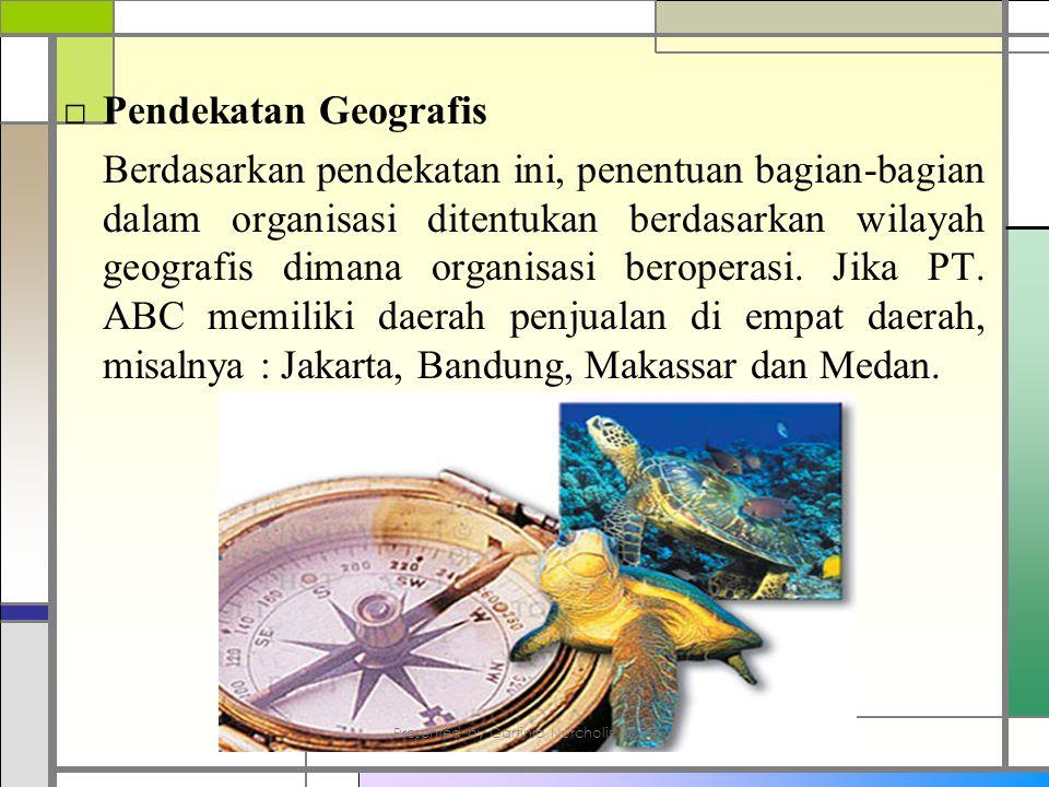 □ Pendekatan Geografis Berdasarkan pendekatan ini, penentuan bagian-bagian dalam organisasi ditentukan berdasarkan wilayah geografis dimana organisasi beroperasi.