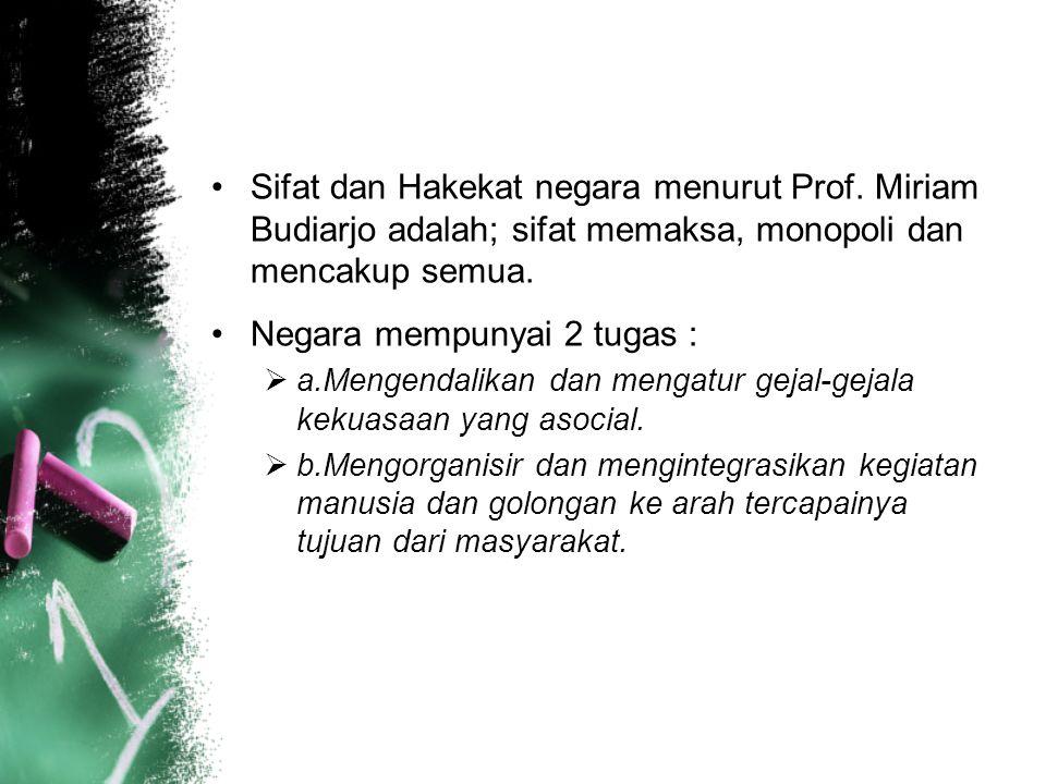 Sifat dan Hakekat negara menurut Prof. Miriam Budiarjo adalah; sifat memaksa, monopoli dan mencakup semua. Negara mempunyai 2 tugas :  a.Mengendalika