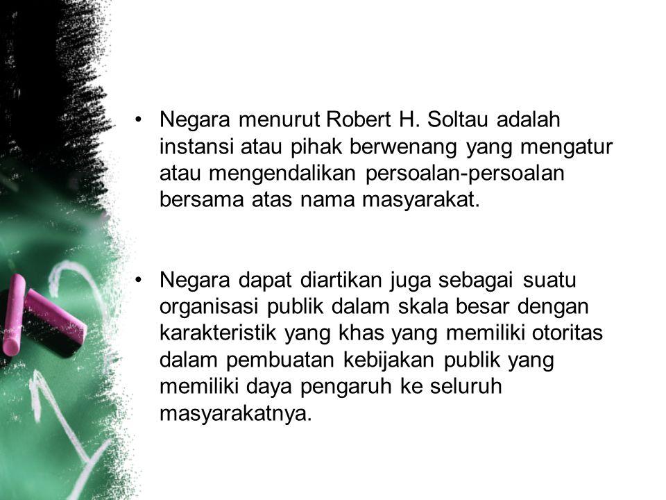 Negara menurut Robert H. Soltau adalah instansi atau pihak berwenang yang mengatur atau mengendalikan persoalan-persoalan bersama atas nama masyarakat