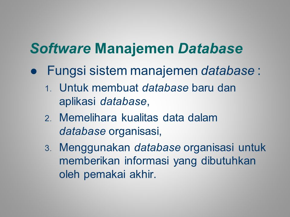 Software Manajemen Database Fungsi sistem manajemen database : 1. Untuk membuat database baru dan aplikasi database, 2. Memelihara kualitas data dalam