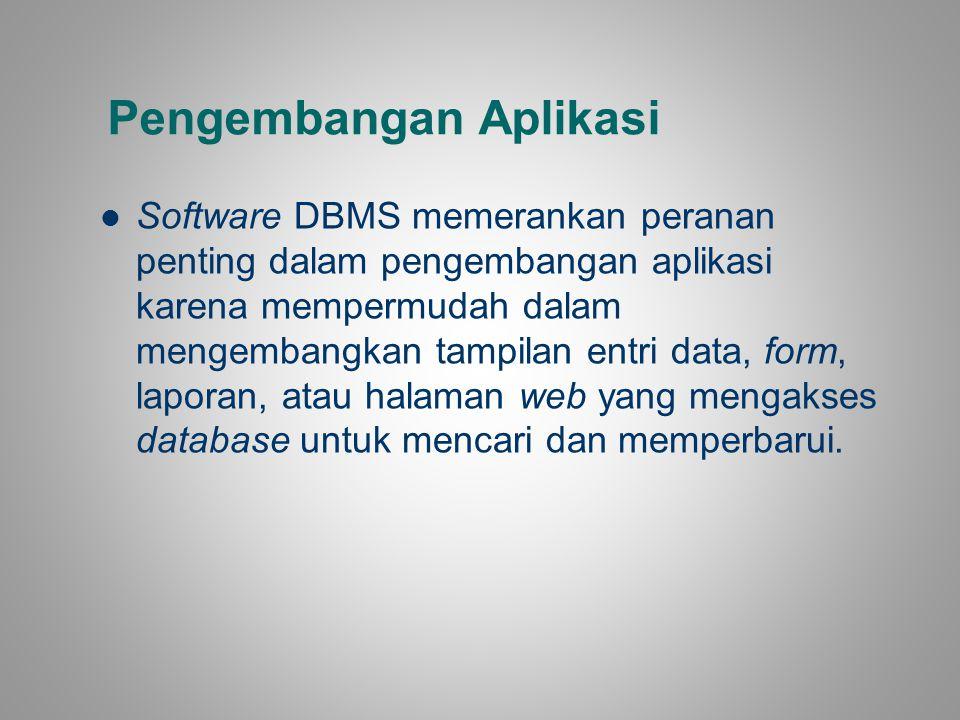 Pengembangan Aplikasi Software DBMS memerankan peranan penting dalam pengembangan aplikasi karena mempermudah dalam mengembangkan tampilan entri data,