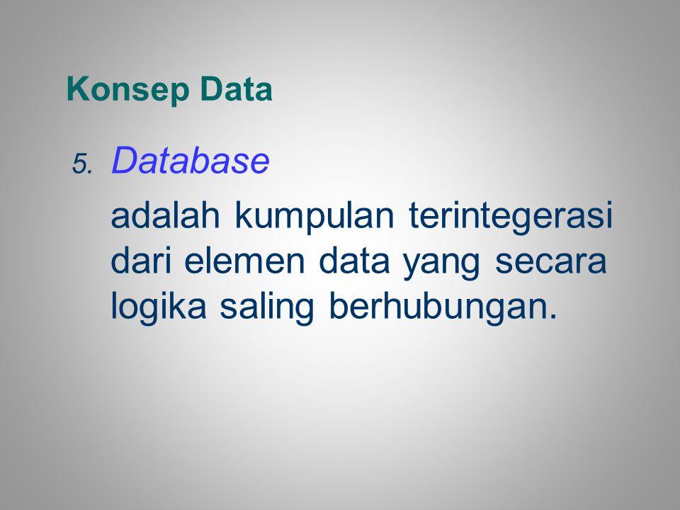 Konsep Data 5. Database adalah kumpulan terintegerasi dari elemen data yang secara logika saling berhubungan.