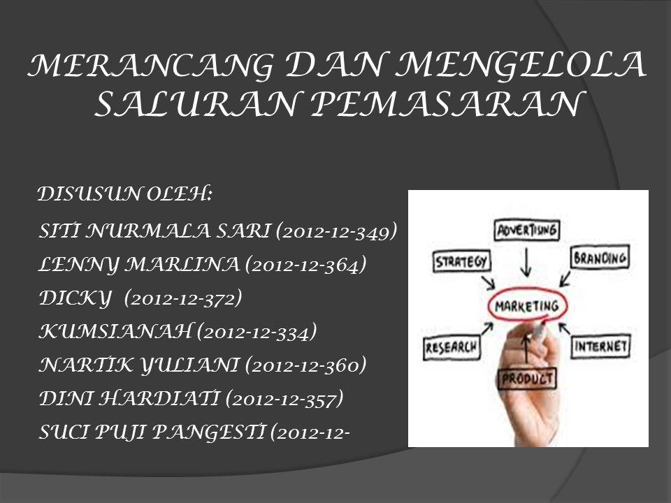 MERANCANG DAN MENGELOLA SALURAN PEMASARAN DISUSUN OLEH: SITI NURMALA SARI (2012-12-349) LENNY MARLINA (2012-12-364) DICKY (2012-12-372) KUMSIANAH (201