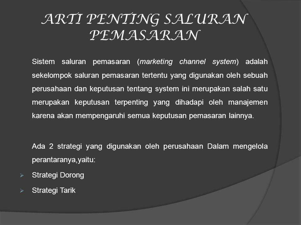 ARTI PENTING SALURAN PEMASARAN Sistem saluran pemasaran (marketing channel system) adalah sekelompok saluran pemasaran tertentu yang digunakan oleh se