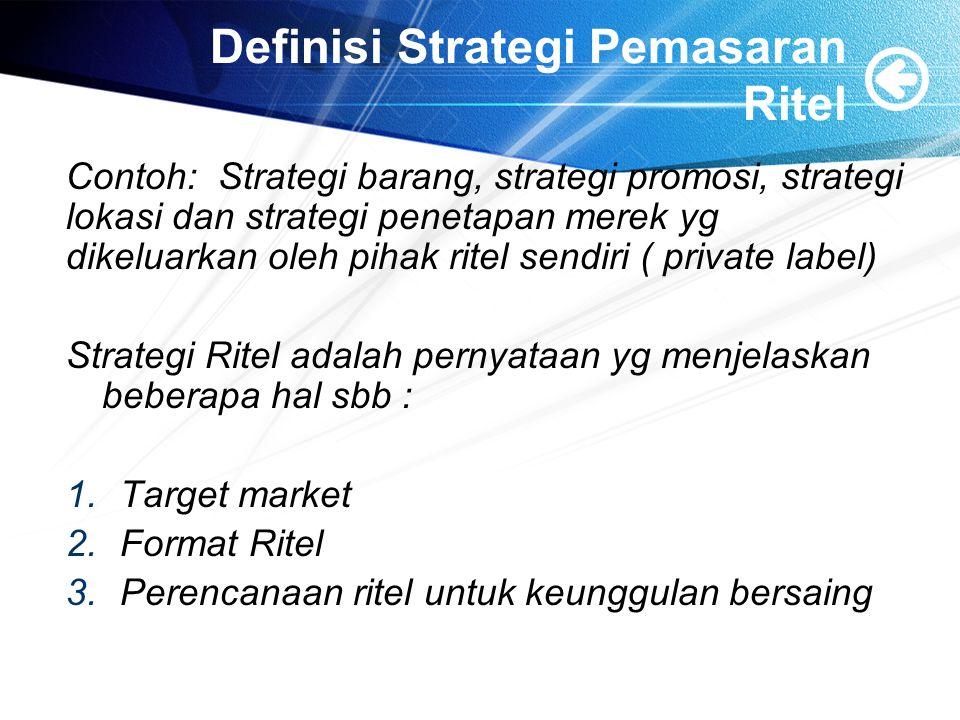 Definisi Strategi Pemasaran Ritel Contoh: Strategi barang, strategi promosi, strategi lokasi dan strategi penetapan merek yg dikeluarkan oleh pihak ritel sendiri ( private label) Strategi Ritel adalah pernyataan yg menjelaskan beberapa hal sbb : 1.Target market 2.Format Ritel 3.Perencanaan ritel untuk keunggulan bersaing