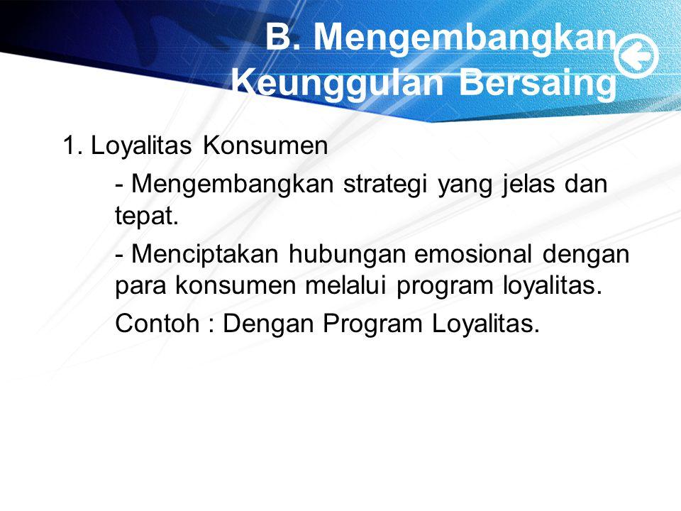 B. Mengembangkan Keunggulan Bersaing 1. Loyalitas Konsumen - Mengembangkan strategi yang jelas dan tepat. - Menciptakan hubungan emosional dengan para