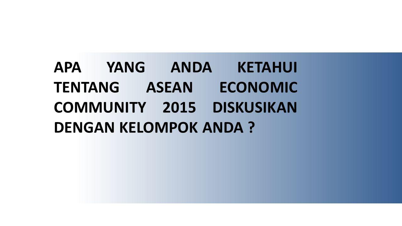 APA YANG ANDA KETAHUI TENTANG ASEAN ECONOMIC COMMUNITY 2015 DISKUSIKAN DENGAN KELOMPOK ANDA ?