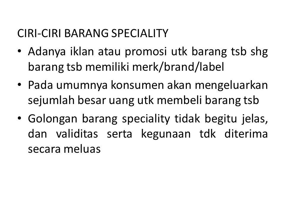 CIRI-CIRI BARANG SPECIALITY Adanya iklan atau promosi utk barang tsb shg barang tsb memiliki merk/brand/label Pada umumnya konsumen akan mengeluarkan