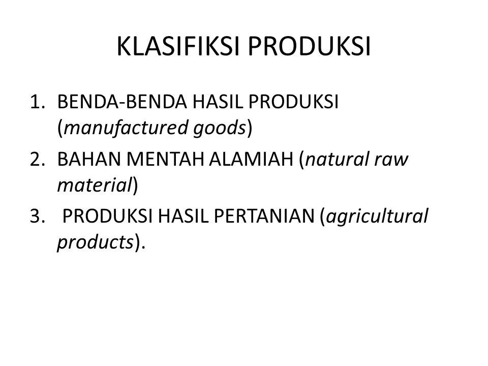 KLASIFIKSI PRODUKSI 1.BENDA-BENDA HASIL PRODUKSI (manufactured goods) 2.BAHAN MENTAH ALAMIAH (natural raw material) 3. PRODUKSI HASIL PERTANIAN (agric