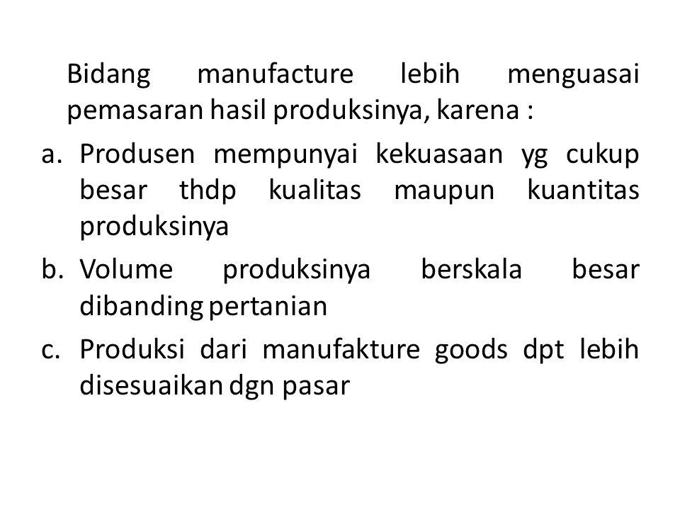 Bidang manufacture lebih menguasai pemasaran hasil produksinya, karena : a.Produsen mempunyai kekuasaan yg cukup besar thdp kualitas maupun kuantitas produksinya b.Volume produksinya berskala besar dibanding pertanian c.Produksi dari manufakture goods dpt lebih disesuaikan dgn pasar