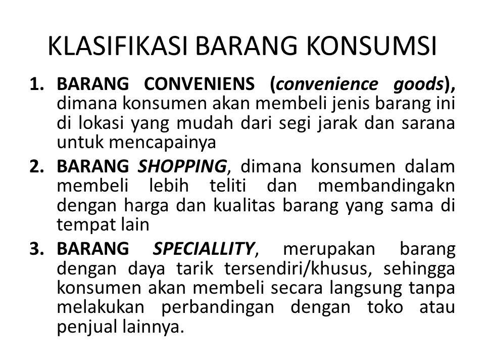 KLASIFIKASI BARANG KONSUMSI 1.BARANG CONVENIENS (convenience goods), dimana konsumen akan membeli jenis barang ini di lokasi yang mudah dari segi jarak dan sarana untuk mencapainya 2.BARANG SHOPPING, dimana konsumen dalam membeli lebih teliti dan membandingakn dengan harga dan kualitas barang yang sama di tempat lain 3.BARANG SPECIALLITY, merupakan barang dengan daya tarik tersendiri/khusus, sehingga konsumen akan membeli secara langsung tanpa melakukan perbandingan dengan toko atau penjual lainnya.