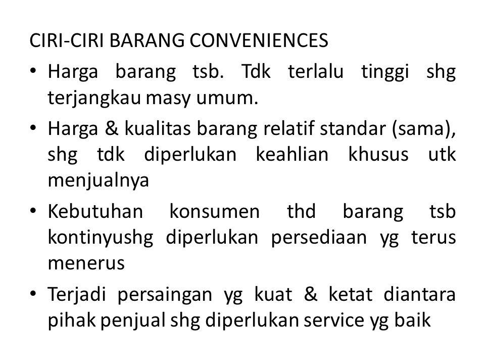 CIRI-CIRI BARANG CONVENIENCES Harga barang tsb. Tdk terlalu tinggi shg terjangkau masy umum. Harga & kualitas barang relatif standar (sama), shg tdk d
