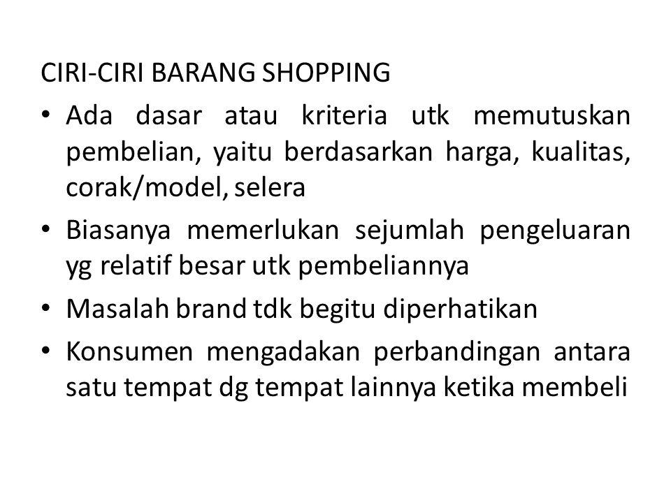 CIRI-CIRI BARANG SHOPPING Ada dasar atau kriteria utk memutuskan pembelian, yaitu berdasarkan harga, kualitas, corak/model, selera Biasanya memerlukan