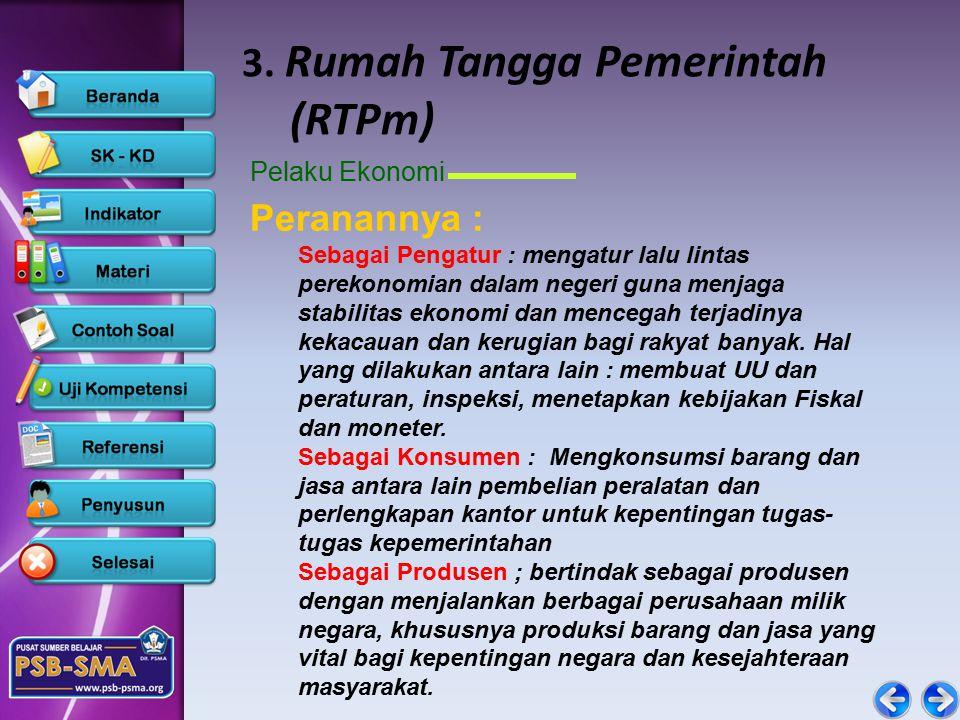 3. Rumah Tangga Pemerintah (RTPm) Peranannya : Sebagai Pengatur : mengatur lalu lintas perekonomian dalam negeri guna menjaga stabilitas ekonomi dan m