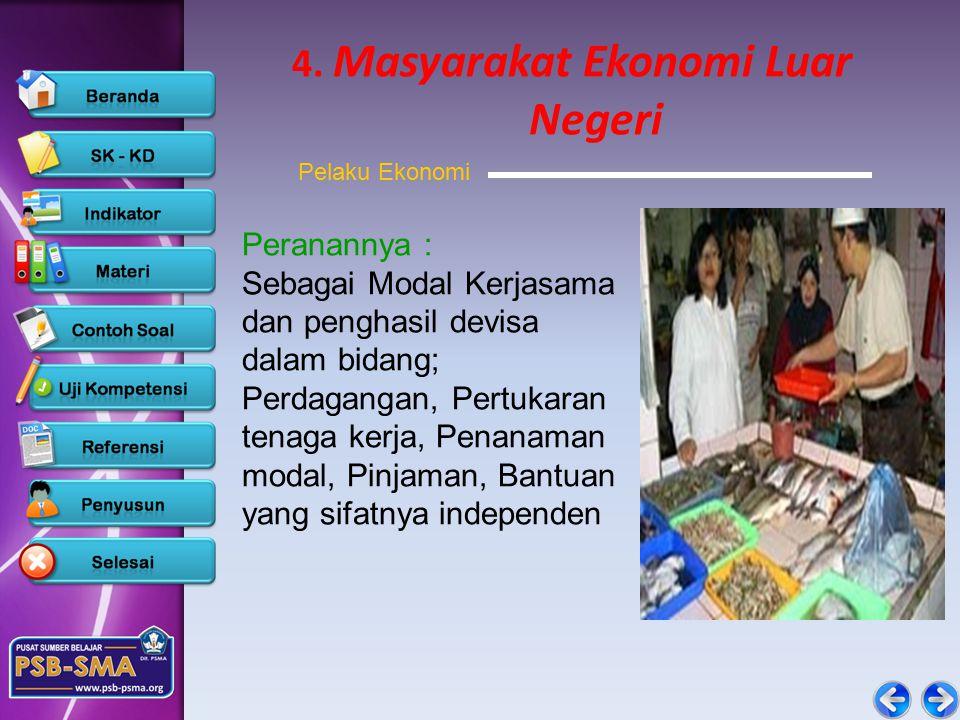 4. Masyarakat Ekonomi Luar Negeri Peranannya : Sebagai Modal Kerjasama dan penghasil devisa dalam bidang; Perdagangan, Pertukaran tenaga kerja, Penana