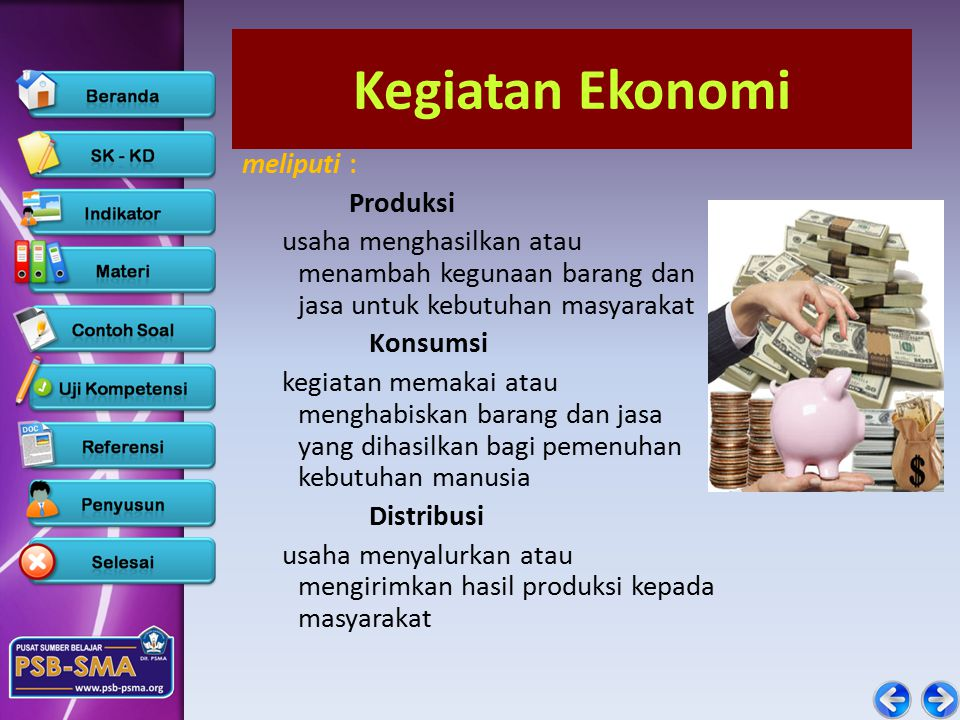 Kegiatan Ekonomi meliputi : Produksi usaha menghasilkan atau menambah kegunaan barang dan jasa untuk kebutuhan masyarakat Konsumsi kegiatan memakai atau menghabiskan barang dan jasa yang dihasilkan bagi pemenuhan kebutuhan manusia Distribusi usaha menyalurkan atau mengirimkan hasil produksi kepada masyarakat