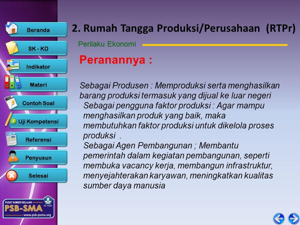 2. Rumah Tangga Produksi/Perusahaan (RTPr) Perilaku Ekonomi Peranannya : Sebagai Produsen : Memproduksi serta menghasilkan barang produksi termasuk ya