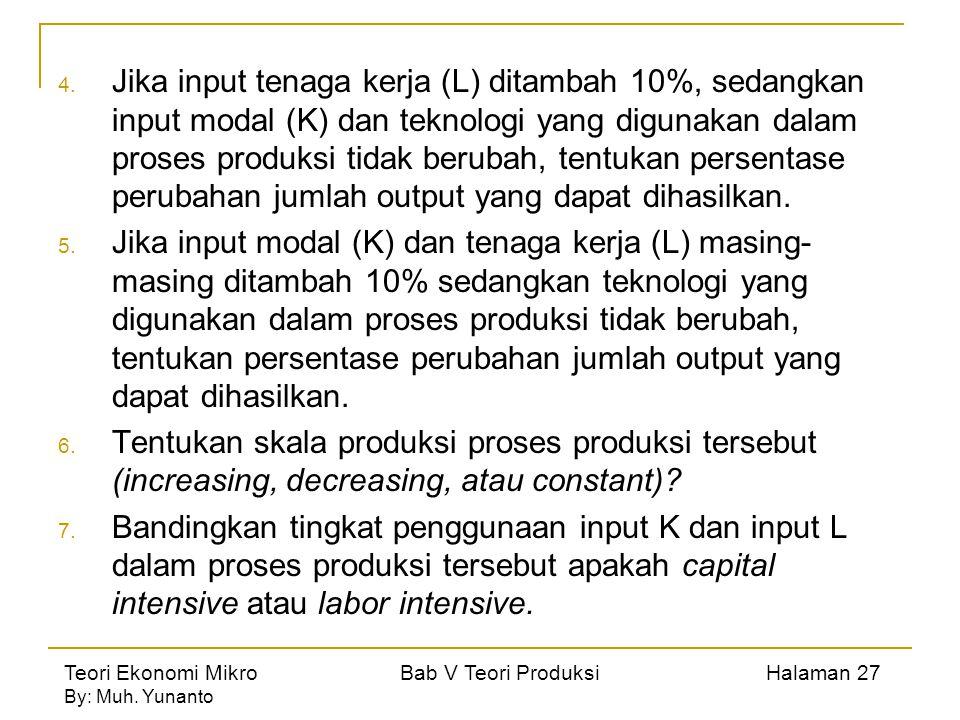 Teori Ekonomi Mikro Bab V Teori Produksi Halaman 27 By: Muh. Yunanto 4. Jika input tenaga kerja (L) ditambah 10%, sedangkan input modal (K) dan teknol