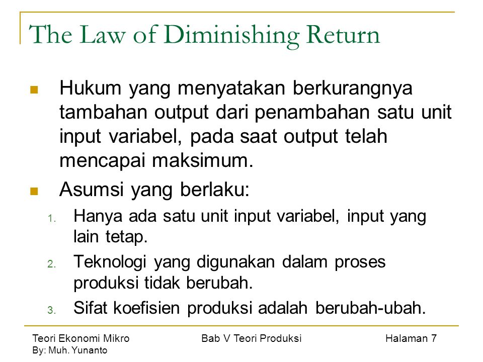 Teori Ekonomi Mikro Bab V Teori Produksi Halaman 7 By: Muh. Yunanto The Law of Diminishing Return Hukum yang menyatakan berkurangnya tambahan output d