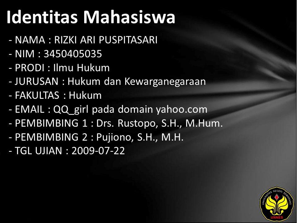 Identitas Mahasiswa - NAMA : RIZKI ARI PUSPITASARI - NIM : 3450405035 - PRODI : Ilmu Hukum - JURUSAN : Hukum dan Kewarganegaraan - FAKULTAS : Hukum - EMAIL : QQ_girl pada domain yahoo.com - PEMBIMBING 1 : Drs.
