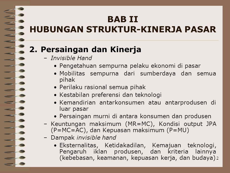 2 BAB II HUBUNGAN STRUKTUR-KINERJA PASAR 2.Persaingan dan Kinerja –Invisible Hand Pengetahuan sempurna pelaku ekonomi di pasar Mobilitas sempurna dari sumberdaya dan semua pihak Perilaku rasional semua pihak Kestabilan preferensi dan teknologi Kemandirian antarkonsumen atau antarprodusen di luar pasar Persaingan murni di antara konsumen dan produsen –Keuntungan maksimum (MR=MC), Kondisi output JPA (P=MC=AC), dan Kepuasan maksimum (P=MU) –Dampak invisible hand Eksternalitas, Ketidakadilan, Kemajuan teknologi, Pengaruh iklan produsen, dan kriteria lainnya (kebebasan, keamanan, kepuasan kerja, dan budaya)