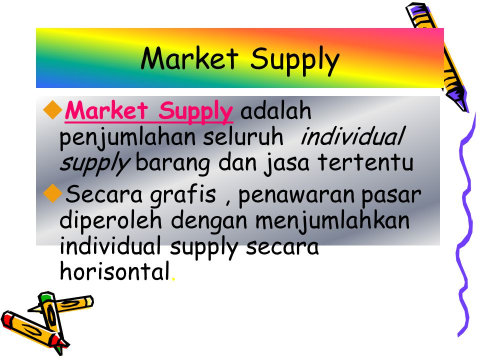 Market Supply uMarket Supply adalah penjumlahan seluruh individual supply barang dan jasa tertentu uSecara grafis, penawaran pasar diperoleh dengan menjumlahkan individual supply secara horisontal.