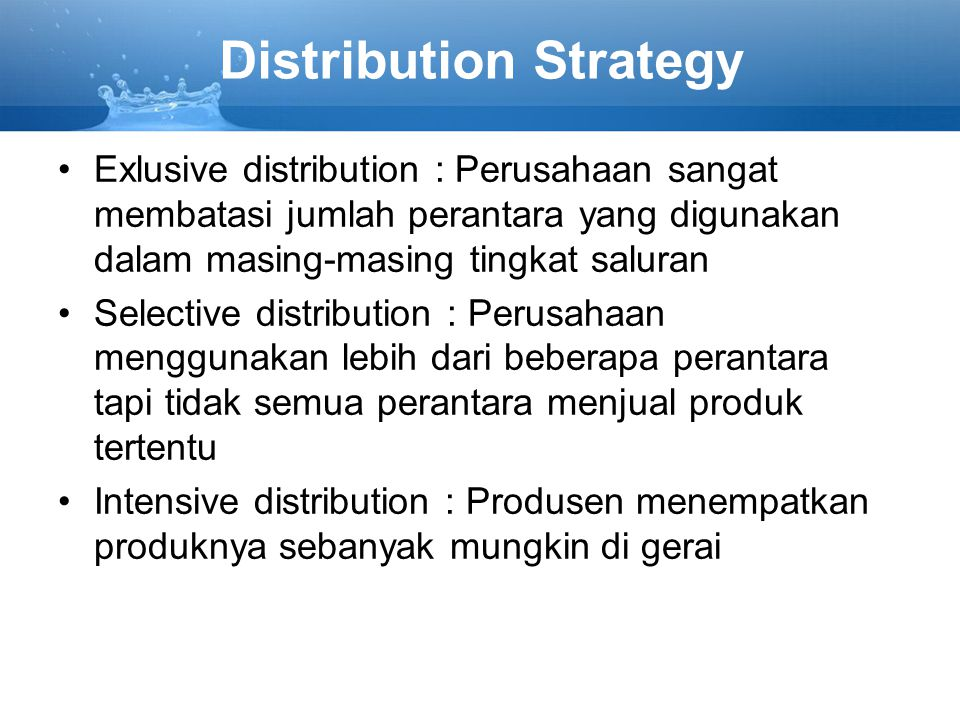 Distribution Strategy Exlusive distribution : Perusahaan sangat membatasi jumlah perantara yang digunakan dalam masing-masing tingkat saluran Selectiv