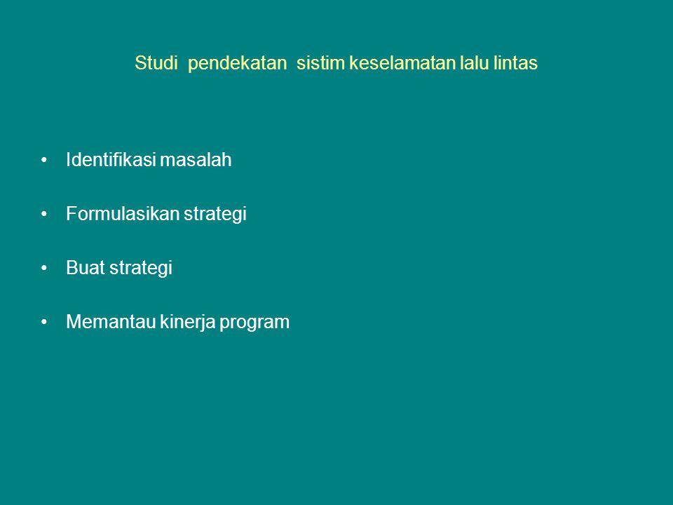 Studi pendekatan sistim keselamatan lalu lintas Identifikasi masalah Formulasikan strategi Buat strategi Memantau kinerja program