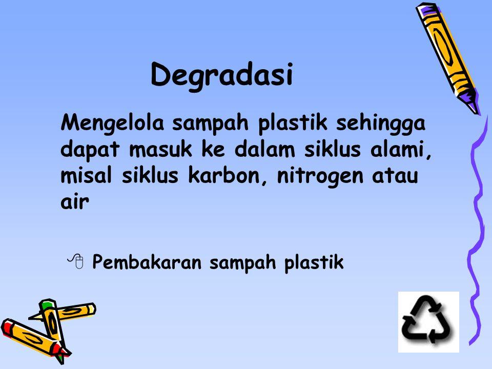 Degradasi Mengelola sampah plastik sehingga dapat masuk ke dalam siklus alami, misal siklus karbon, nitrogen atau air  Pembakaran sampah plastik