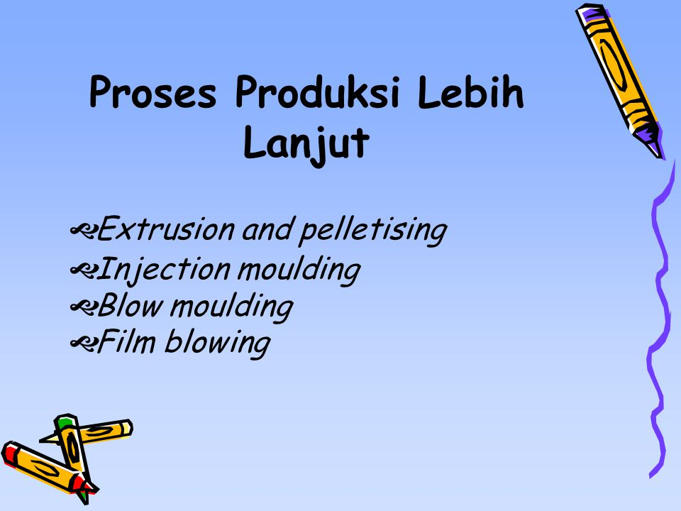 Proses Produksi Lebih Lanjut  Extrusion and pelletising  Injection moulding  Blow moulding  Film blowing