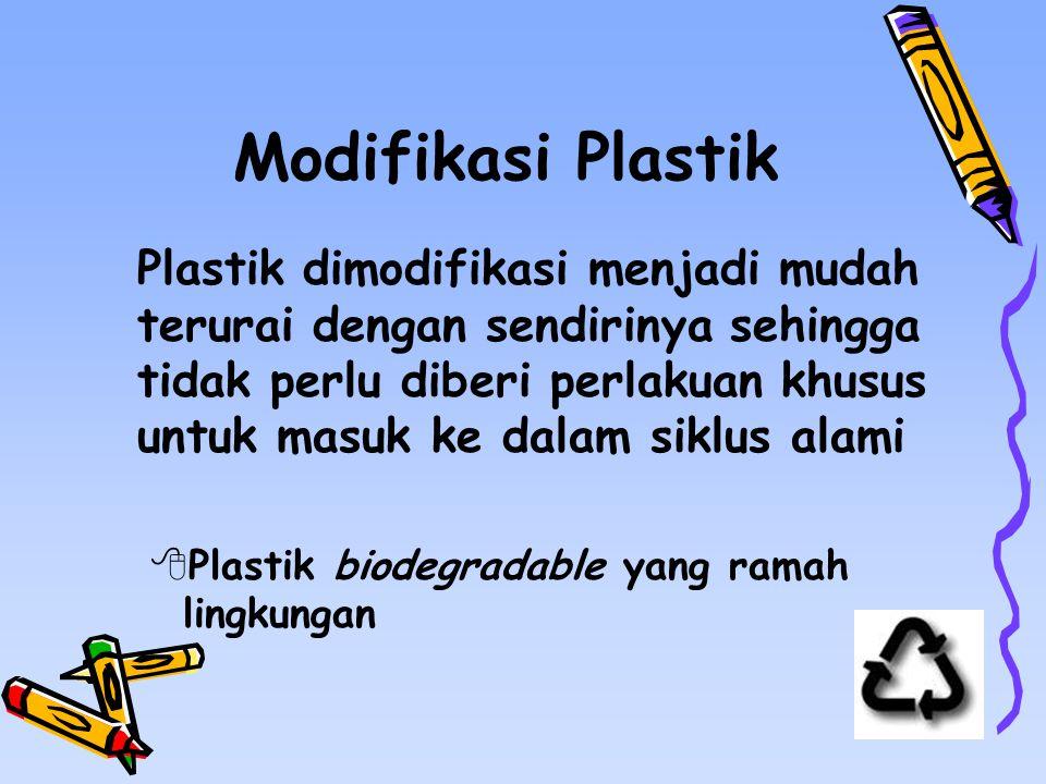 Modifikasi Plastik Plastik dimodifikasi menjadi mudah terurai dengan sendirinya sehingga tidak perlu diberi perlakuan khusus untuk masuk ke dalam siklus alami  Plastik biodegradable yang ramah lingkungan