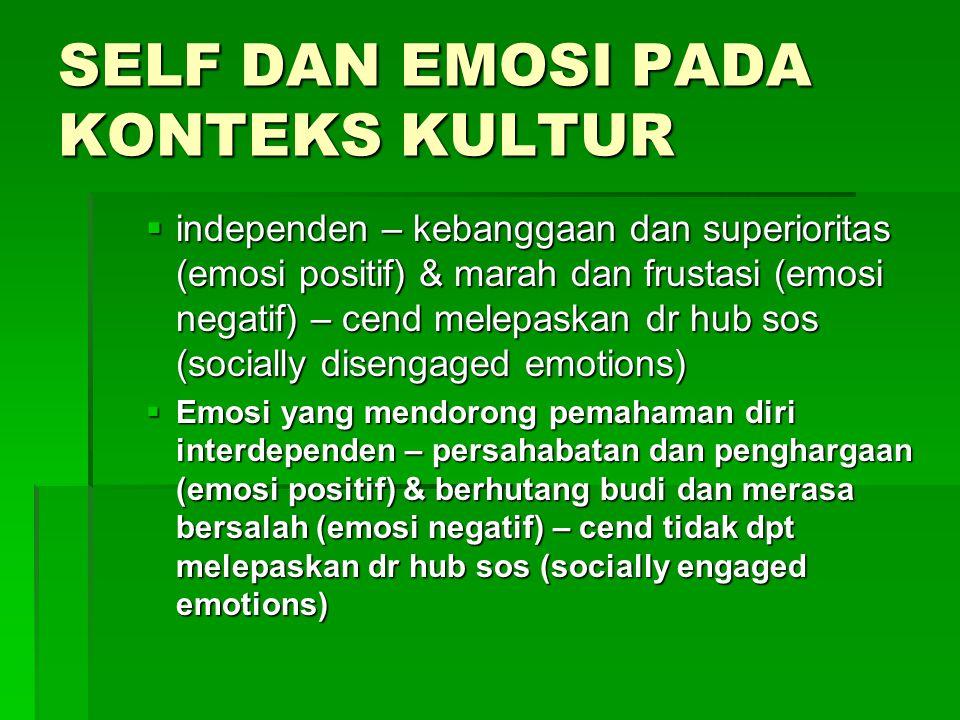 SELF DAN EMOSI PADA KONTEKS KULTUR  independen – kebanggaan dan superioritas (emosi positif) & marah dan frustasi (emosi negatif) – cend melepaskan dr hub sos (socially disengaged emotions)  Emosi yang mendorong pemahaman diri interdependen – persahabatan dan penghargaan (emosi positif) & berhutang budi dan merasa bersalah (emosi negatif) – cend tidak dpt melepaskan dr hub sos (socially engaged emotions)