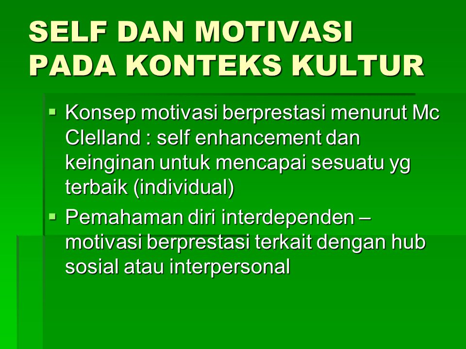 SELF DAN MOTIVASI PADA KONTEKS KULTUR  Konsep motivasi berprestasi menurut Mc Clelland : self enhancement dan keinginan untuk mencapai sesuatu yg terbaik (individual)  Pemahaman diri interdependen – motivasi berprestasi terkait dengan hub sosial atau interpersonal