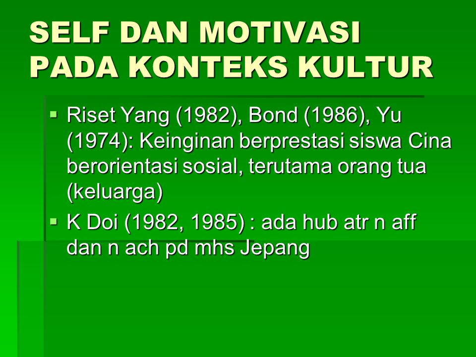 SELF DAN MOTIVASI PADA KONTEKS KULTUR  Riset Yang (1982), Bond (1986), Yu (1974): Keinginan berprestasi siswa Cina berorientasi sosial, terutama orang tua (keluarga)  K Doi (1982, 1985) : ada hub atr n aff dan n ach pd mhs Jepang