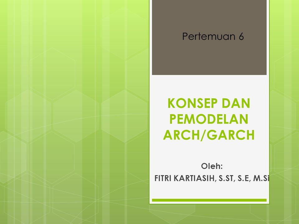 KONSEP DAN PEMODELAN ARCH/GARCH Oleh: FITRI KARTIASIH, S.ST, S.E, M.Si Pertemuan 6