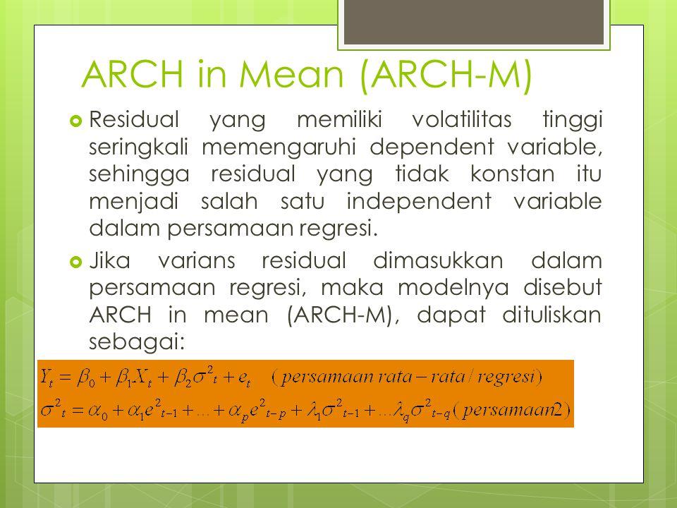 ARCH in Mean (ARCH-M)  Residual yang memiliki volatilitas tinggi seringkali memengaruhi dependent variable, sehingga residual yang tidak konstan itu