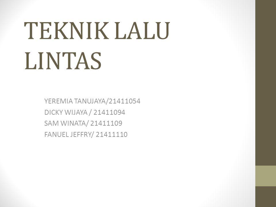 TEKNIK LALU LINTAS YEREMIA TANUJAYA/21411054 DICKY WIJAYA / 21411094 SAM WINATA/ 21411109 FANUEL JEFFRY/ 21411110